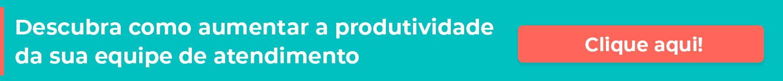 Descubra como aumentar a produtividade da sua equipe de atendimento. Clique aqui.